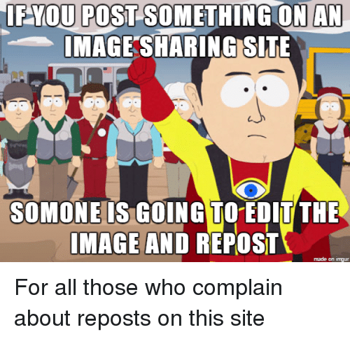 Image, Imgur, and Sites: IF YOU POST SOMETHING ON AN  IMAGE SHARING SITE  SOMONE IS GOING TO EDIT THE  IMAGE AND REPOST  made on imgur
