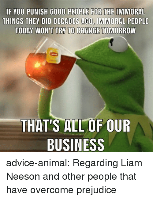 liam: IF YOU PUNISH GOOD PEOPLE FOR THE IMMORAL  THINGS THEY DID DECADES AGO, IMMORAL PEOPLE  TODAY WON'T TRY TO CHANGE TOMORROW  THAT'S ALL OF OUR  BUSINESS advice-animal:  Regarding Liam Neeson and other people that have overcome prejudice