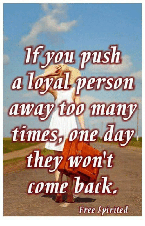 too many times: if you push  a loyal person  away too many  times, one day  they won't  come back.  Free Spirited