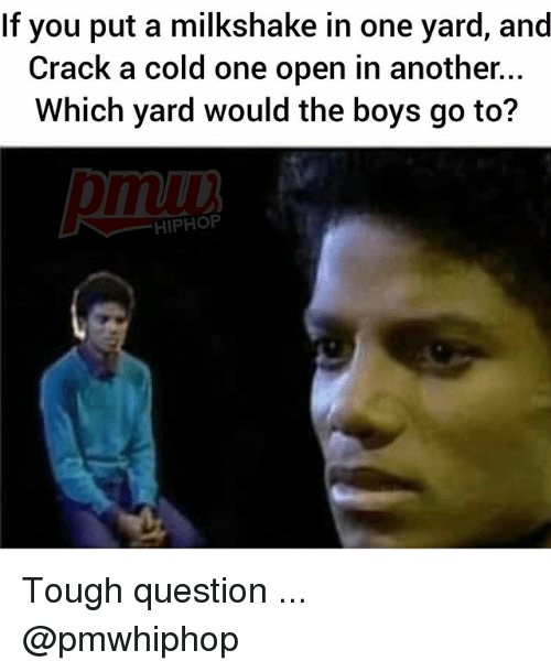 Memes, Cold, and Tough: If you put a milkshake in one yard, and  Crack a cold one open in another...  Which yard would the boys go to?  muu  HIPHOP Tough question ... @pmwhiphop