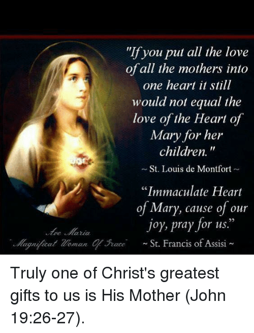 """st francis: """"If you put all the love  of all the mothers into  one heart it still  would not equal the  love of the Heart of  Mary for her  children.  St. Louis de Montfort  """"Immaculate Heart  of Mary, cause of our  joy, pray for us.  ognjicat Zoman qurace St. Francis of Assisi Truly one of Christ's greatest gifts to us is His Mother (John 19:26-27)."""