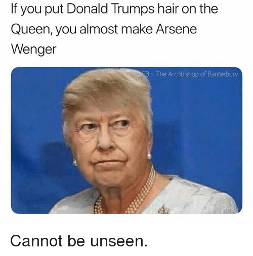 Arsene Wenger: If you put Donald Trumps hair on the  Queen, you almost make Arsene  Wenger  B The Archbishop of Banterbury Cannot be unseen.