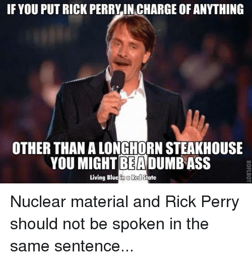 perri: IF YOU PUT RICK PERRY IN CHARGE OF ANYTHING  OTHER THAN ALONGHORNSTEAKHOUSE  YOU BEA  DUMBASS  Living Blue n a Red State Nuclear material and Rick Perry should not be spoken in the same sentence...