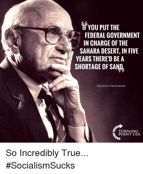 Memes, True, and Government: IF YOU PUT THE  FEDERAL GOVERNMENT  IN CHARGE OF THE  SAHARA DESERT, IN FIVE  YEARS THERE'D BE A  SHORTAGE OF SAND.  MILTON FRIEDMAN  TURNING  POINT USA So Incredibly True... #SocialismSucks