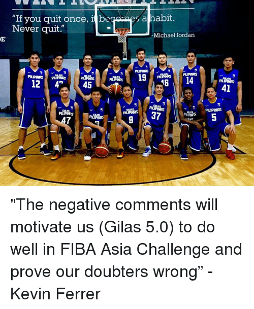 "Jordans, Michael Jordan, and Jordan: ""If you quit once, i bugesap habit  Never quit.  Michael Jordan  A6  12  4P  45  PILIP  41  PILIPINAS ""The negative comments will motivate us (Gilas 5.0) to do well in FIBA Asia Challenge and prove our doubters wrong"" - Kevin Ferrer"