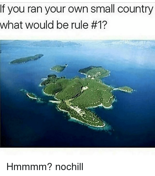 Funny, Own, and You: If you ran your own small country  What would be rule Hmmmm? nochill