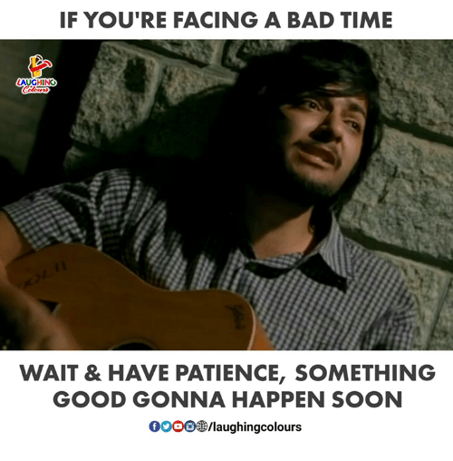 Bad, Soon..., and Good: IF YOU RE FACING A BAD TIME  LAUGHING  Colours  WAIT & HAVE PATIENCE, SOMETHING  GOOD GONNA HAPPEN SOON  0oOO/laughingcolours