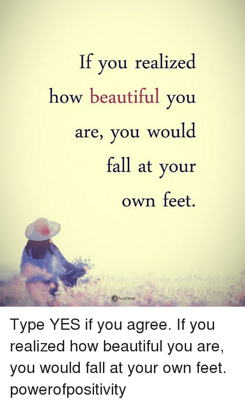 Beautiful, Fall, and Memes: If you realized  how beautiful vou  are, you would  fall at your  own feet. Type YES if you agree. If you realized how beautiful you are, you would fall at your own feet. powerofpositivity