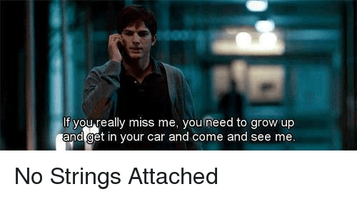 no string attached: If you really miss me, you need to grow up  and get in your car and come and see me No Strings Attached