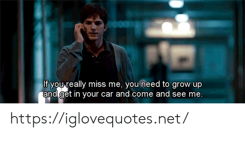 miss me: If you really miss me, you need to grow up  and get in your car and come and see me. https://iglovequotes.net/