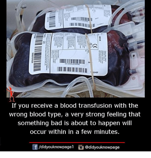 blood transfusion: If you receive a blood transfusion with the  wrong blood type, a very strong feeling that  something bad is about to happen will  occur within in a few minutes.  /didyouknowpagel  @didyouknowpage
