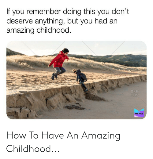 Set Memes: If you remember doing this you don't  deserve anything, but you had an  amazing childhood.  OFF  OF  OFF  SET  MEMES How To Have An Amazing Childhood...