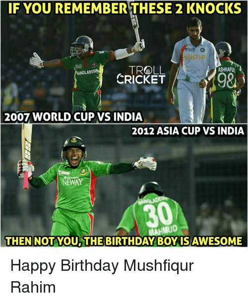 Birthday Boy: IF YOU REMEMBER THESE 2 KNOCKS  TROLL  ASHRAPUNA  ONGLADES  CRICKET  2007 WORLD CUP VS INDIA  2012 ASIA CUP VS INDIA  NEWAY  IMUD  THEN NOT YOU THE BIRTHDAY BOY ISAWESOME Happy Birthday Mushfiqur Rahim
