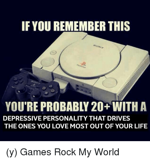 Depression: IF YOU REMEMBER THIS  DEPRESSIVE PERSONALITY THAT DRIVES  THE ONES YOU LOVE MOST OUT OF YOUR LIFE (y) Games Rock My World