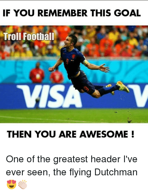 headers: IF YOU REMEMBER THIS GOAL  Troll Football  TVISA  THEN YOU ARE AWESOME One of the greatest header I've ever seen, the flying Dutchman 😍👏🏻