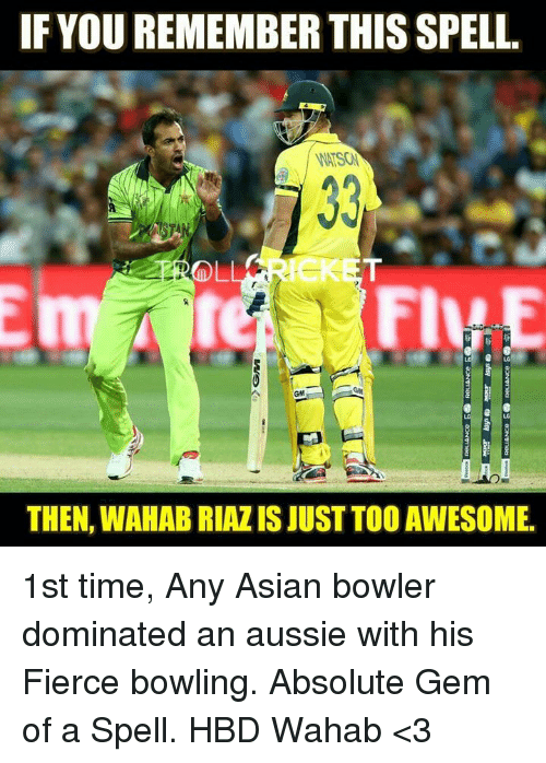Asian, Memes, and Bowling: IF YOU REMEMBER THIS SPELL  WATSON  ICK  GM  THEN, WAHAB RIAZIS JUST TOO AWESOME 1st time, Any Asian bowler dominated an aussie with his Fierce bowling. Absolute Gem of a Spell.  HBD Wahab <3  <RAVEN>