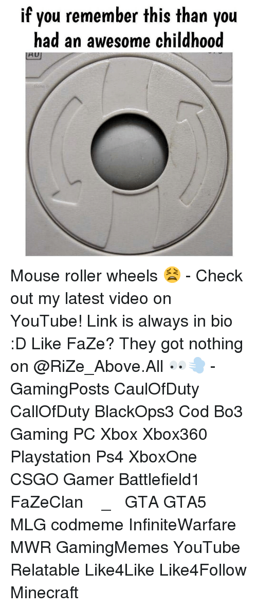 Rollers: if you remember this than you  had an awesome childhood Mouse roller wheels 😫 - Check out my latest video on YouTube! Link is always in bio :D Like FaZe? They got nothing on @RiZe_Above.All 👀💨 - GamingPosts CaulOfDuty CallOfDuty BlackOps3 Cod Bo3 Gaming PC Xbox Xbox360 Playstation Ps4 XboxOne CSGO Gamer Battlefield1 FaZeClan بوس_ستيشن GTA GTA5 MLG codmeme InfiniteWarfare MWR GamingMemes YouTube Relatable Like4Like Like4Follow Minecraft