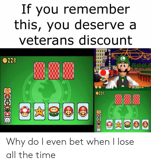 Veterans: If you remember  this, you deserve a  veterans discount  投16  8  MMMMM  ZZ8  APause  228  08 Why do I even bet when I lose all the time