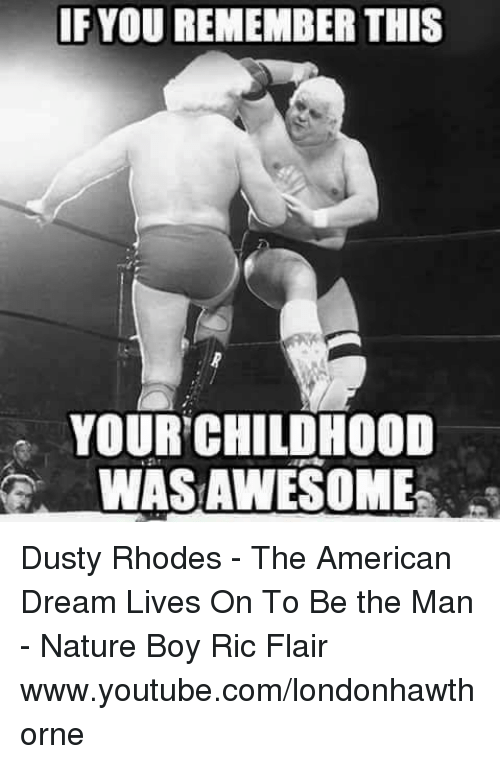Dusty Rhodes: IF YOU REMEMBER THIS  YOUR CHILDHOOD  WAS AWESOME Dusty Rhodes - The American Dream Lives On  To Be the Man - Nature Boy Ric Flair  www.youtube.com/londonhawthorne