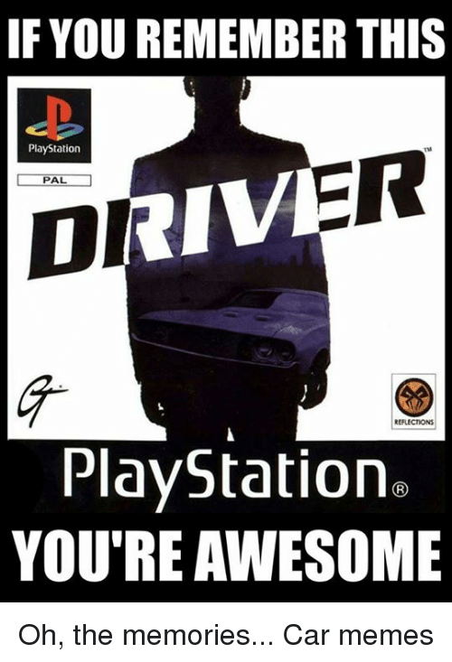 Cars, Your Awesome, and Youre Awesome: IF YOU REMEMBERTHIS  PlayStation  ER  PAL.  DI  PlayStation  YOU'RE AWESOME Oh, the memories... Car memes