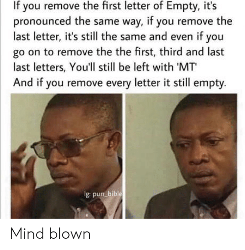 pun: If you remove the first letter of Empty, it's  pronounced the same way, if you remove the  last letter, it's still the same and even if you  go on to remove the the first, third and last  last letters, You'll still be left with 'MT  And if you remove every letter it still empty.  Ig pun bible Mind blown