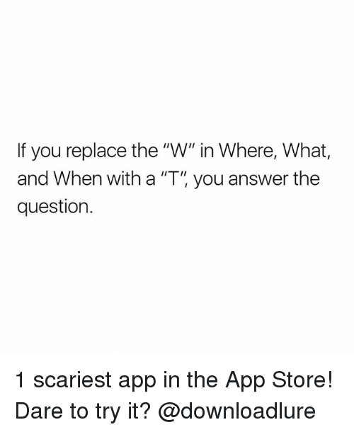 "Memes, App Store, and 🤖: If you replace the ""W"" in Where, What,  and When with a ""T, you answer the  question. 1 scariest app in the App Store! Dare to try it? @downloadlure"