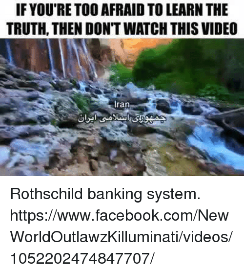 rothschild bank: IF YOU RETOO AFRAID TO LEARN THE  TRUTH, THEN DON'T WATCH THIS VIDEO  ran Rothschild banking system.  https://www.facebook.com/NewWorldOutlawzKilluminati/videos/1052202474847707/