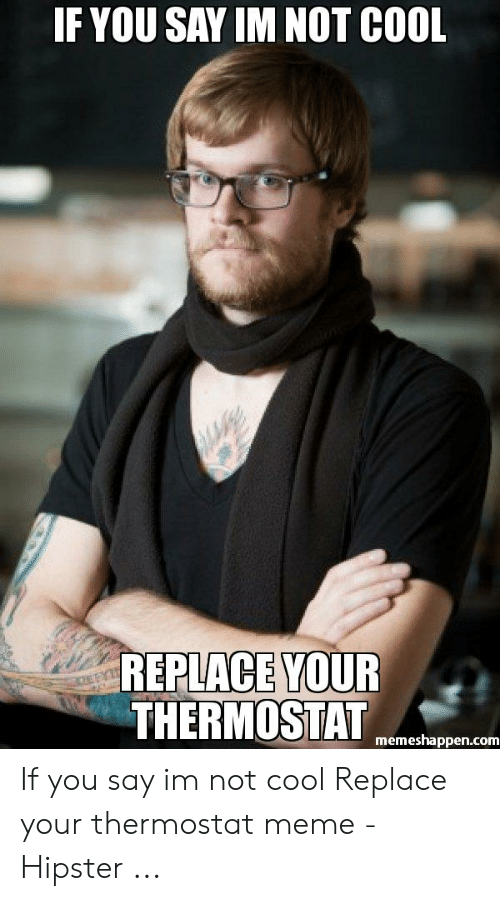 meme hipster: IF YOU SAY IM NOT COOL  REPLACE YOUR  THERMOSTAT  memeshappen.com If you say im not cool Replace your thermostat meme - Hipster ...