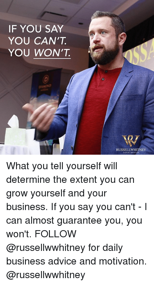Advice, Memes, and Business: IF YOU SAY  YOU CAN'T  YOU WON'T  2  RUSSELLWHITNEY  EXPERT MENTOR What you tell yourself will determine the extent you can grow yourself and your business. If you say you can't - I can almost guarantee you, you won't. FOLLOW @russellwwhitney for daily business advice and motivation. @russellwwhitney