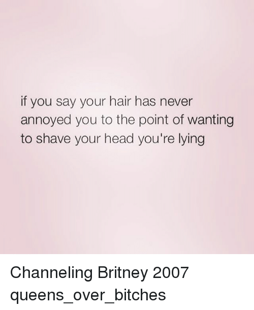 Head, Queen, and Hair: if you say your hair has never  annoyed you to the point of wanting  to shave your head you're lying Channeling Britney 2007 queens_over_bitches