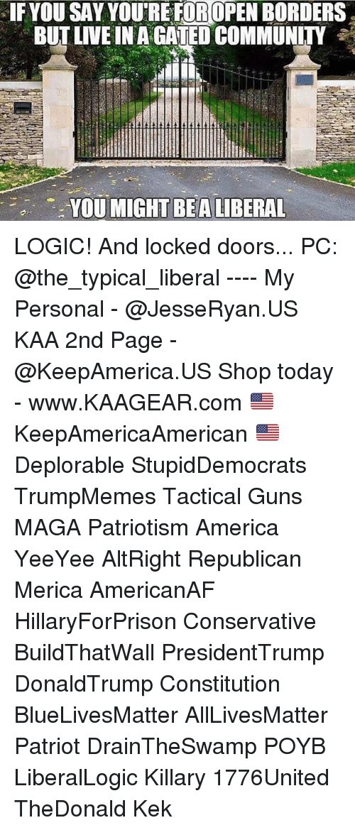 republicanism: IF YOU SAY YOURE FOROPEN BORDERS  BUT LIVE IN A CATED COMMUNITY  YOU MIGHT LIBERAL  BEA LOGIC! And locked doors... PC: @the_typical_liberal ---- My Personal - @JesseRyan.US KAA 2nd Page - @KeepAmerica.US Shop today - www.KAAGEAR.com 🇺🇸 KeepAmericaAmerican 🇺🇸 Deplorable StupidDemocrats TrumpMemes Tactical Guns MAGA Patriotism America YeeYee AltRight Republican Merica AmericanAF HillaryForPrison Conservative BuildThatWall PresidentTrump DonaldTrump Constitution BlueLivesMatter AllLivesMatter Patriot DrainTheSwamp POYB LiberalLogic Killary 1776United TheDonald Kek