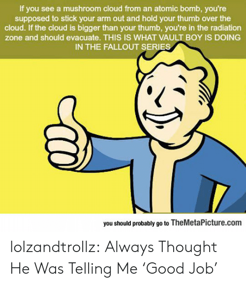 radiation: If you see a mushroom cloud from an atomic bomb, you're  supposed to stick your arm out and hold your thumb over the  cloud. If the cloud is bigger than your thumb, you're in the radiation  zone and should evacuate. THIS IS WHAT VAULT BOY IS DOING  IN THE FALLOUT SERIES  you should probably go to TheMetaPicture.com lolzandtrollz:  Always Thought He Was Telling Me 'Good Job'