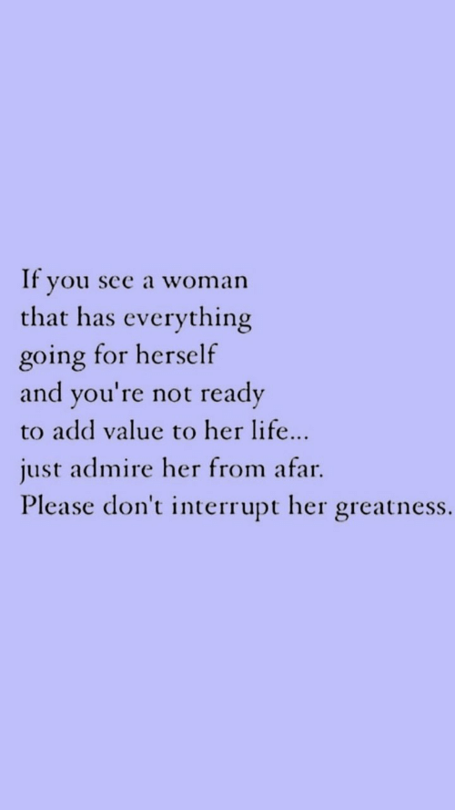 greatness: If you see a woman  that has everything  going for herself  ready  and you're not  to add value to her life...  just admire her from afar  Please don't interrupt her greatness.