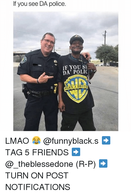 Friends, Lmao, and Police: If you see DA police.  F YOU SE  DA' POLIC  ARN A BROT LMAO 😂 @funnyblack.s ➡️ TAG 5 FRIENDS ➡️ @_theblessedone (R-P) ➡️ TURN ON POST NOTIFICATIONS