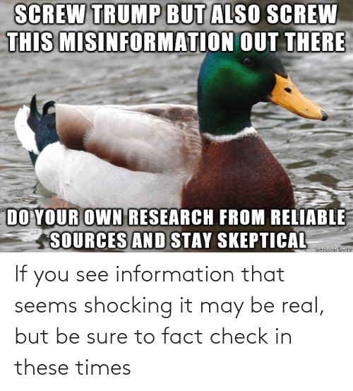 real: If you see information that seems shocking it may be real, but be sure to fact check in these times