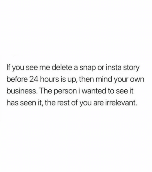 mind your own business: If you see me delete a snap or insta story  before 24 hours is up, then mind your own  business. The person i wanted to see it  has seen it, the rest of you are irrelevant.