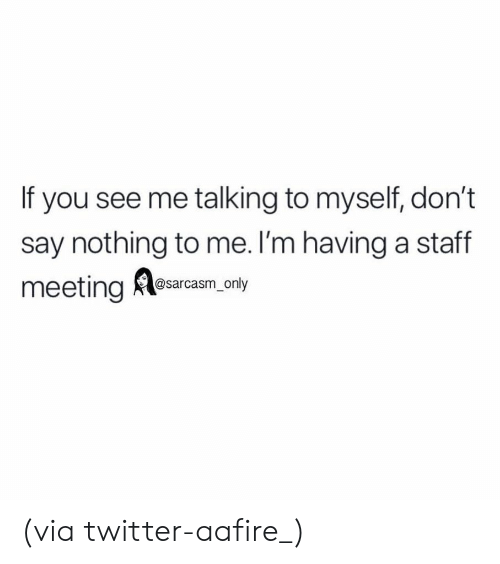 Staff Meeting: If you see me talking to myself, don't  say nothing to me. l'm having a staff  meeting Alesarcam, nty (via twitter-aafire_)