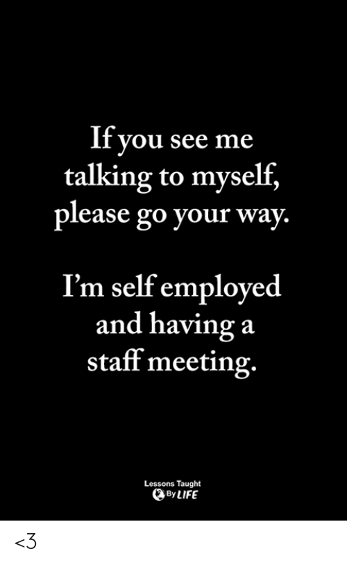 Staff Meeting: If you see me  talking to myself,  please go your way.  I'm self employed  and having a  staff meeting.  Lessons Taught  ByLIFE <3
