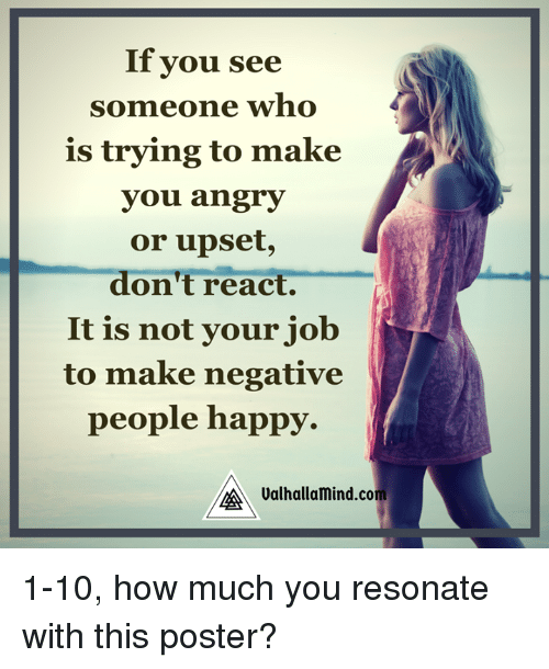 Resons: If you see  someone who  is trying to make  you angry  or upset,  don't react.  It is not your job  to make negative  people happy.  Valhallamind.com 1-10, how much you resonate with this poster?