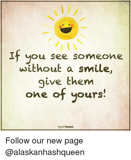 Spirit Science: If you see someone  without a smile.  give them  one f yours!  Spirit Science Follow our new page @alaskanhashqueen