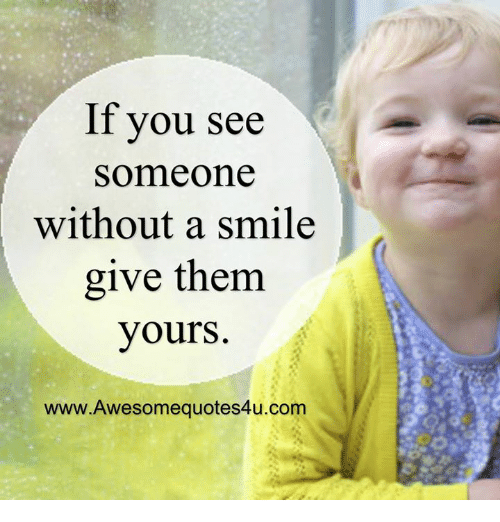 Memes, Smile, and Awesome: If you see  Someone  without a smile  give them  yours.  www. Awesome quotes4u.com