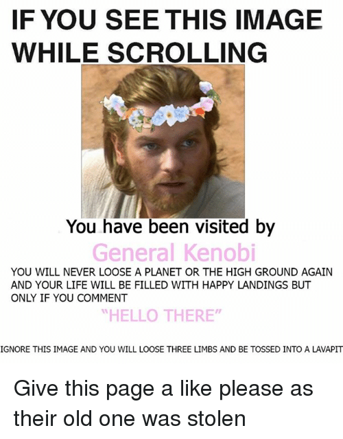 "Ignore This: IF YOU SEE THIS IMAGE  WHILE SCROLLING  You have been visited by  General Kenobi  YOU WILL NEVER LOOSE A PLANET OR THE HIGH GROUND AGAIN  AND YOUR LIFE WILL BE FILLED WITH HAPPY LANDINGS BUT  ONY IF YOU COMMENT  ""HELLO THERE""  IGNORE THIS IMAGE AND YOU WILL LOOSE THREE LIMBS AND BE TOSSED INTO A LAVAPIT Give this page a like please as their old one was stolen"