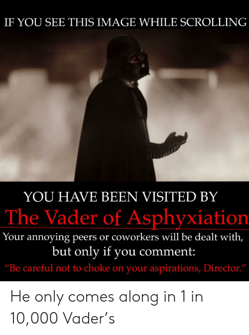 """Be Careful Not To Choke On Your Aspirations: IF YOU SEE THIS IMAGE WHILE SCROLLINGG  YOU HAVE BEEN VISITED BY  The Vader of Asphyxiation  Your annoying peers or coworkers will be dealt with,  but onlv if vou comment  """"Be careful not to choke on your aspirations, Director. He only comes along in 1 in 10,000 Vader's"""