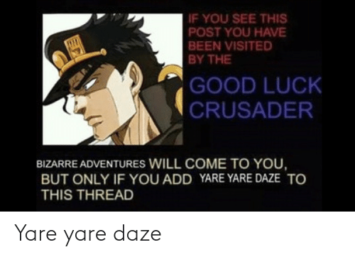 Come To: IF YOU SEE THIS  POST YOU HAVE  BEEN VISITED  BY THE  GOOD LUCK  CRUSADER  BIZARRE ADVENTURES WILL COME TO YOU,  BUT ONLY IF YOU ADD YARE YARE DAZE TO  THIS THREAD Yare yare daze