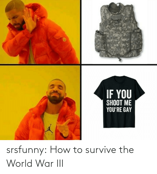 world war: IF YOU  SHOOT ME  YOU'RE GAY srsfunny:  How to survive the World War III