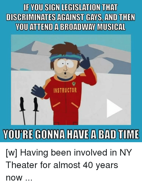 broadway musical: IF YOU SIGN LEGISLATION THAT  DISCRIMINATES AGAINST GAYS AND THEN  YOU ATTEND A BROADWAY MUSICAL  INSTRUCTOR  YOURE GONNA HAVE A BAD TIME [w]   Having been involved in NY Theater for almost 40 years now ...