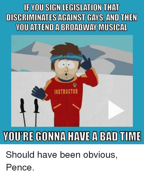 broadway musical: IF YOU SIGN LEGISLATION THAT  DISCRIMINATES AGAINST GAYS AND THEN  YOU ATTEND A BROADWAY MUSICAL  INSTRUCTOR  YOURE GONNA HAVE A BAD TIME Should have been obvious, Pence.