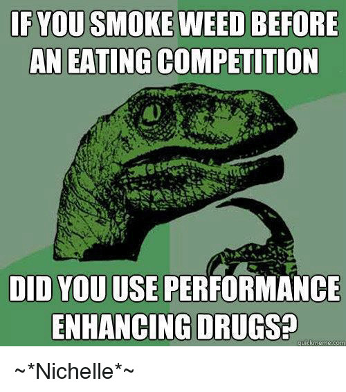 Memes, Smoking, and Weed: IF YOU SMOKE WEED BEFORE  AN EATING COMPETITION  DID YOU USE PERFORMANCE  ENHANCING DRUGS  quick meme com ~*Nichelle*~
