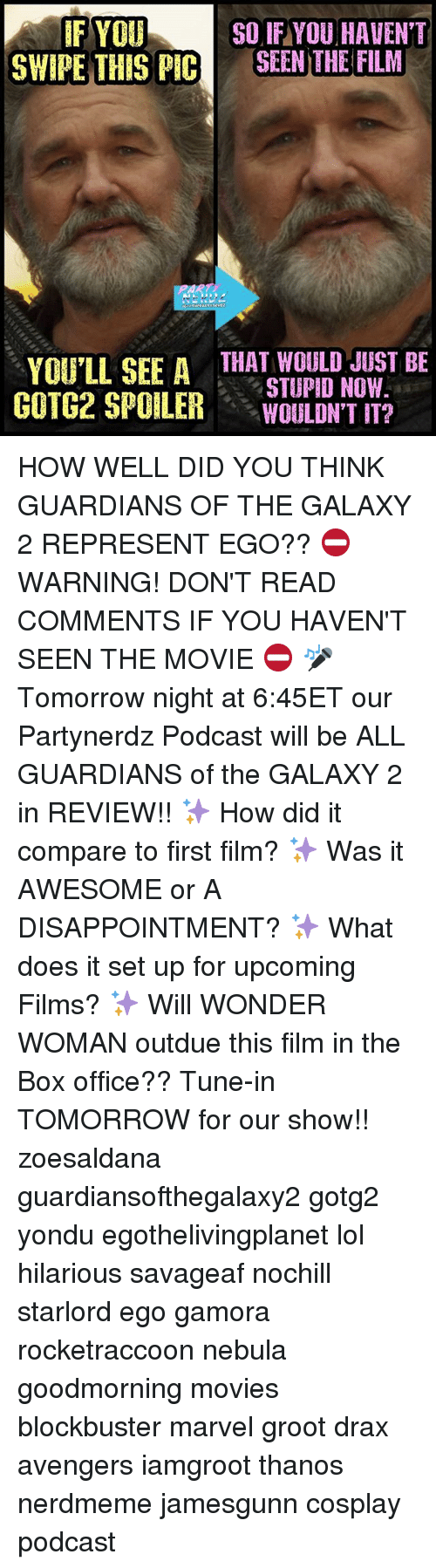 yondu: IF YOU  SO IF YOU HAVENT  SWIPE THIS PIC  SEEN THE FILM  YOU'LL SEE A  THAT BE  STUPID NOW.  GOTG2 SPOILER  WOULDN'T IT? HOW WELL DID YOU THINK GUARDIANS OF THE GALAXY 2 REPRESENT EGO?? ⛔WARNING! DON'T READ COMMENTS IF YOU HAVEN'T SEEN THE MOVIE ⛔ 🎤Tomorrow night at 6:45ET our Partynerdz Podcast will be ALL GUARDIANS of the GALAXY 2 in REVIEW!! ✨ How did it compare to first film? ✨ Was it AWESOME or A DISAPPOINTMENT? ✨ What does it set up for upcoming Films? ✨ Will WONDER WOMAN outdue this film in the Box office?? Tune-in TOMORROW for our show!! zoesaldana guardiansofthegalaxy2 gotg2 yondu egothelivingplanet lol hilarious savageaf nochill starlord ego gamora rocketraccoon nebula goodmorning movies blockbuster marvel groot drax avengers iamgroot thanos nerdmeme jamesgunn cosplay podcast