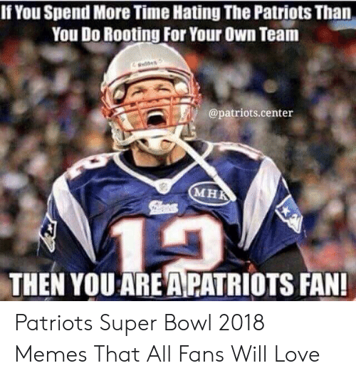 Pats Memes: If You Spend More Time Hating The Patriots Than  You Do Rooting For Your Own Team  @patriots.center  MHR  THEN YOU AREA PATRIOTS FAN! Patriots Super Bowl 2018 Memes That All Fans Will Love